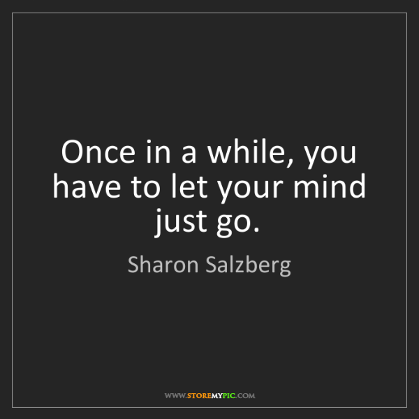 Sharon Salzberg: Once in a while, you have to let your mind just go.