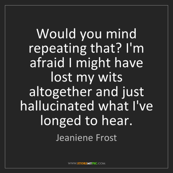 Jeaniene Frost: Would you mind repeating that? I'm afraid I might have...