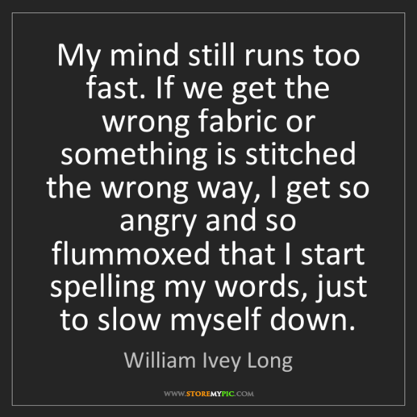 William Ivey Long: My mind still runs too fast. If we get the wrong fabric...