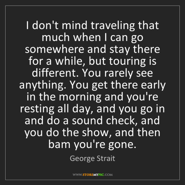 George Strait: I don't mind traveling that much when I can go somewhere...