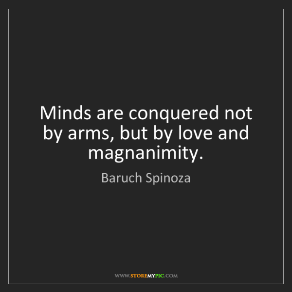 Baruch Spinoza: Minds are conquered not by arms, but by love and magnanimity.