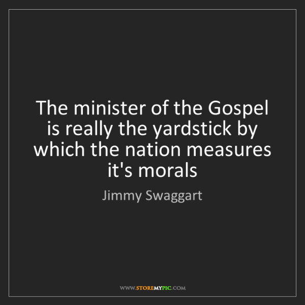 Jimmy Swaggart: The minister of the Gospel is really the yardstick by...