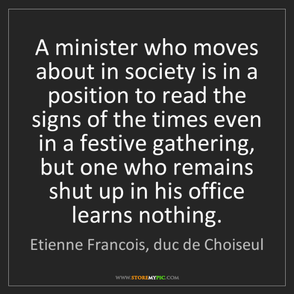 Etienne Francois, duc de Choiseul: A minister who moves about in society is in a position...