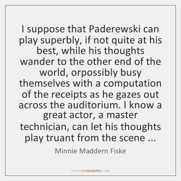 I suppose that Paderewski can play superbly, if not quite at his ...