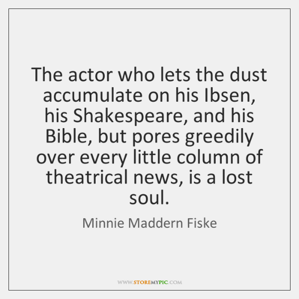 The actor who lets the dust accumulate on his Ibsen, his Shakespeare, ...