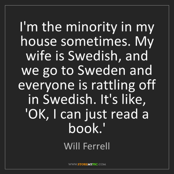 Will Ferrell: I'm the minority in my house sometimes. My wife is Swedish,...