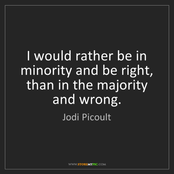 Jodi Picoult: I would rather be in minority and be right, than in the...
