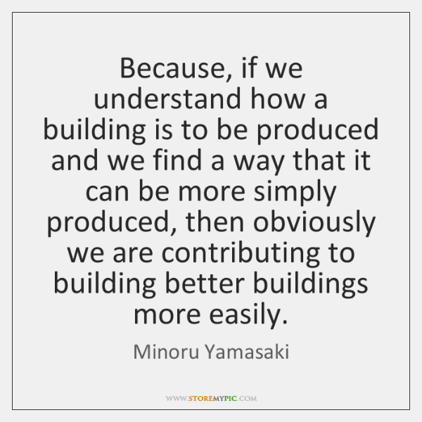 Because, if we understand how a building is to be produced and ...
