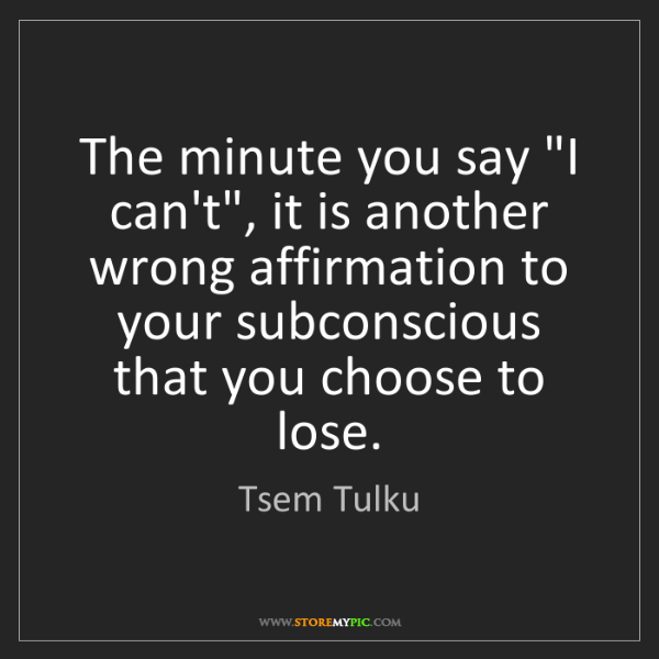 """Tsem Tulku: The minute you say """"I can't"""", it is another wrong affirmation..."""