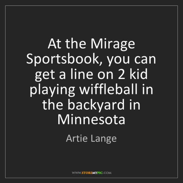 Artie Lange: At the Mirage Sportsbook, you can get a line on 2 kid...