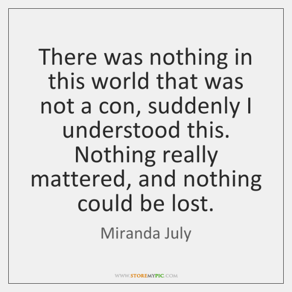 There was nothing in this world that was not a con, suddenly ...