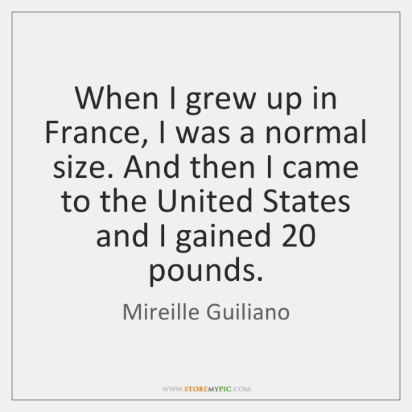 When I grew up in France, I was a normal size. And ...
