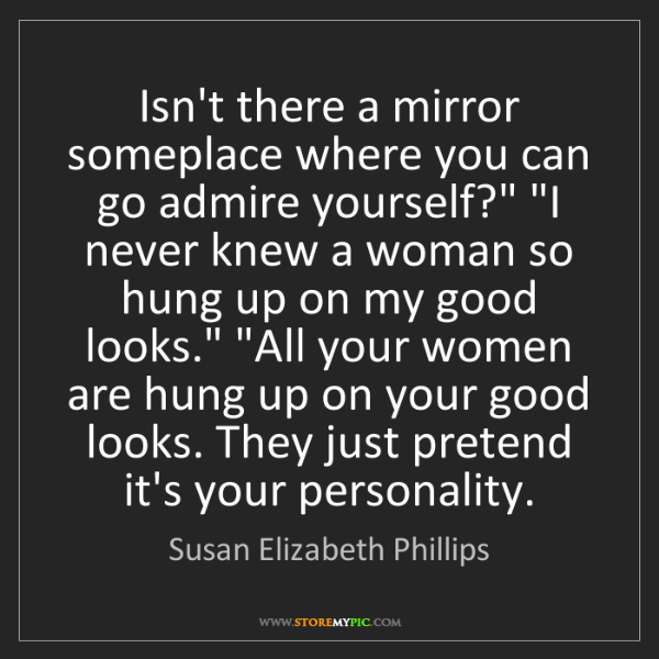 Susan Elizabeth Phillips: Isn't there a mirror someplace where you can go admire...