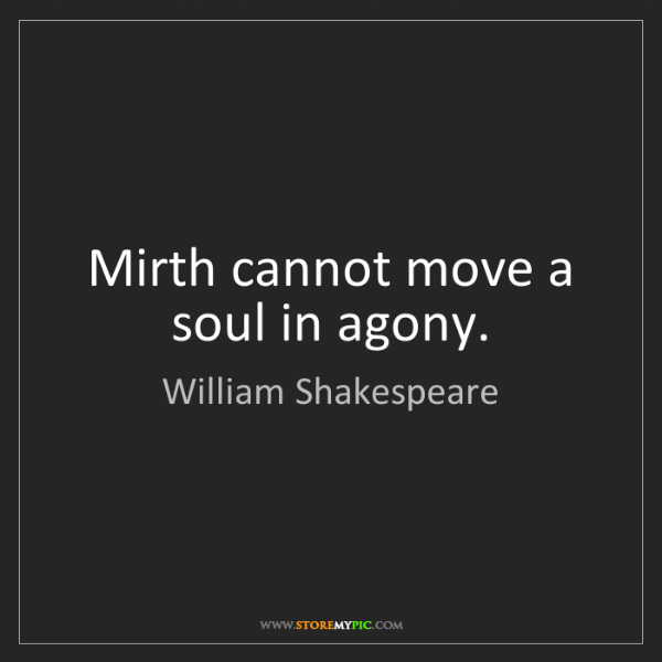 William Shakespeare: Mirth cannot move a soul in agony.