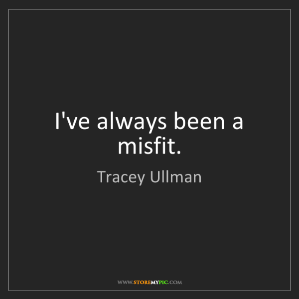 Tracey Ullman: I've always been a misfit.