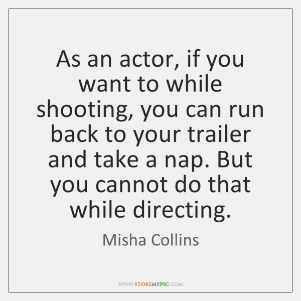 As an actor, if you want to while shooting, you can run ...