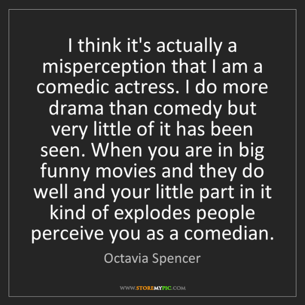 Octavia Spencer: I think it's actually a misperception that I am a comedic...