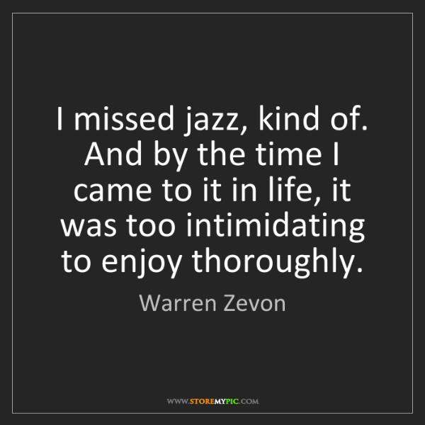 Warren Zevon: I missed jazz, kind of. And by the time I came to it...