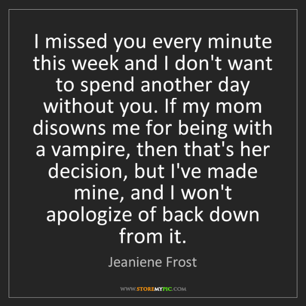 Jeaniene Frost: I missed you every minute this week and I don't want...