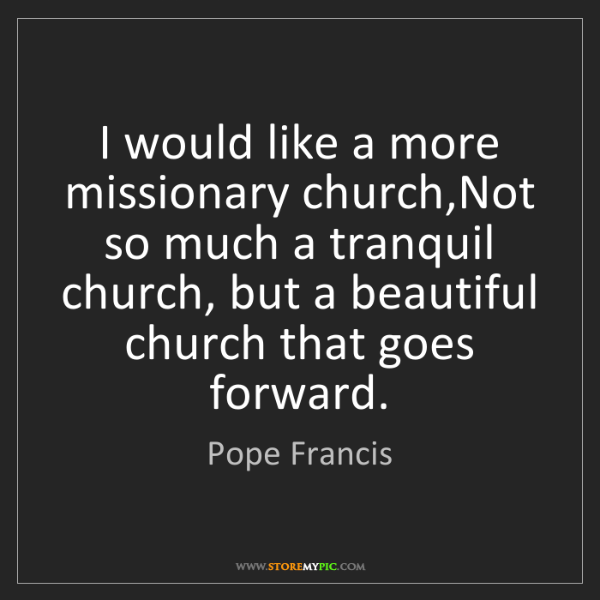 Pope Francis: I would like a more missionary church,Not so much a tranquil...