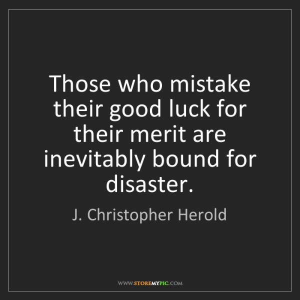 J. Christopher Herold: Those who mistake their good luck for their merit are...