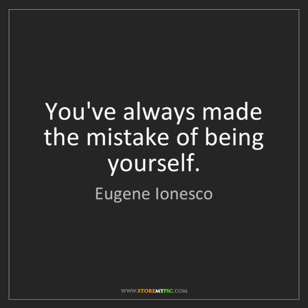 Eugene Ionesco: You've always made the mistake of being yourself.