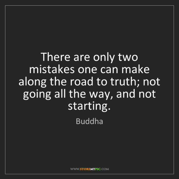 Buddha: There are only two mistakes one can make along the road...