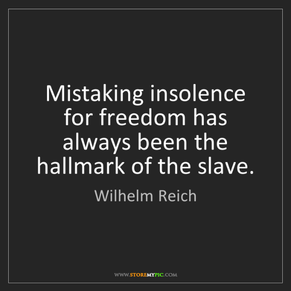 Wilhelm Reich: Mistaking insolence for freedom has always been the hallmark...