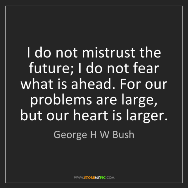 George H W Bush: I do not mistrust the future; I do not fear what is ahead....