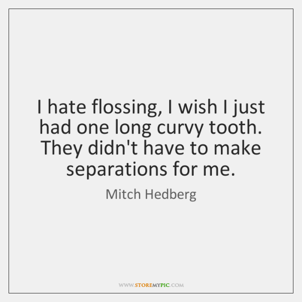 I hate flossing, I wish I just had one long curvy tooth. ...