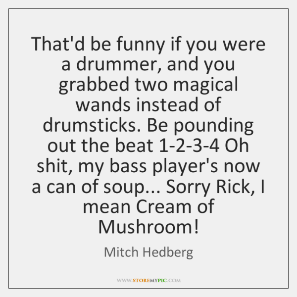 That'd be funny if you were a drummer, and you grabbed two ...