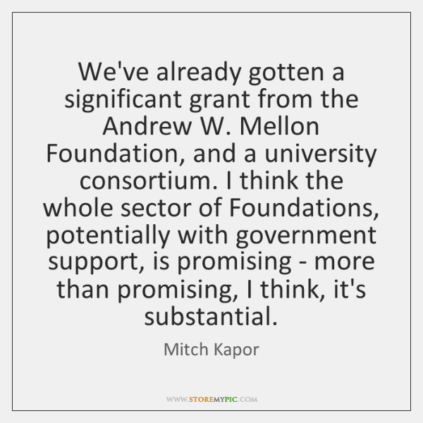 We've already gotten a significant grant from the Andrew W. Mellon Foundation, ...