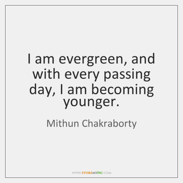 I am evergreen, and with every passing day, I am becoming younger.