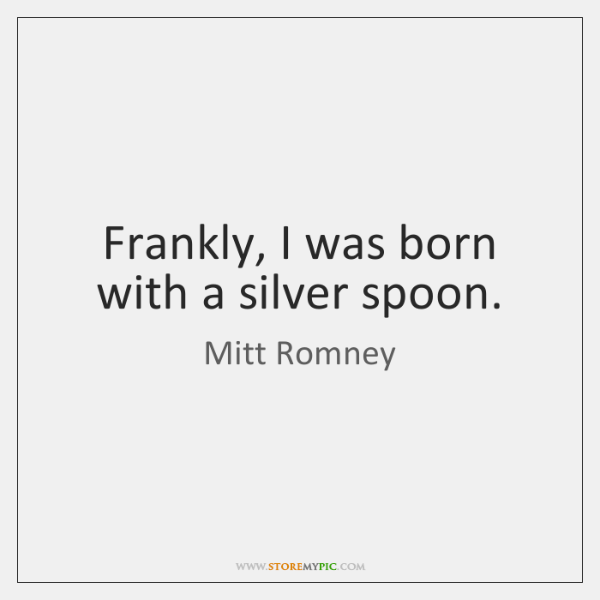 Frankly, I was born with a silver spoon.
