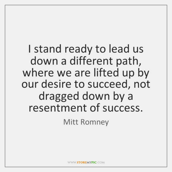 I stand ready to lead us down a different path, where we ...