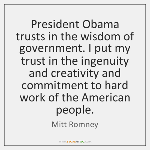 President Obama trusts in the wisdom of government. I put my trust ...