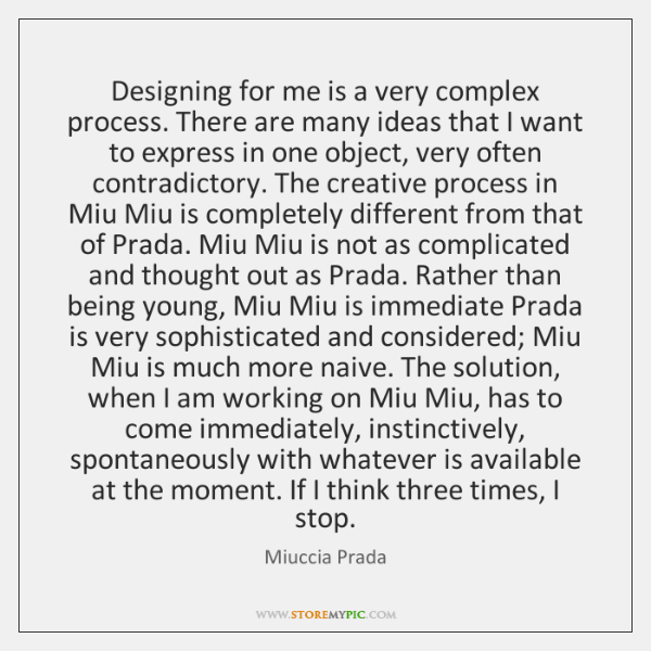 Designing for me is a very complex process. There are many ideas ...