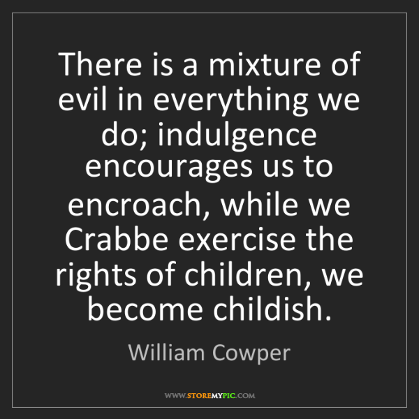 William Cowper: There is a mixture of evil in everything we do; indulgence...