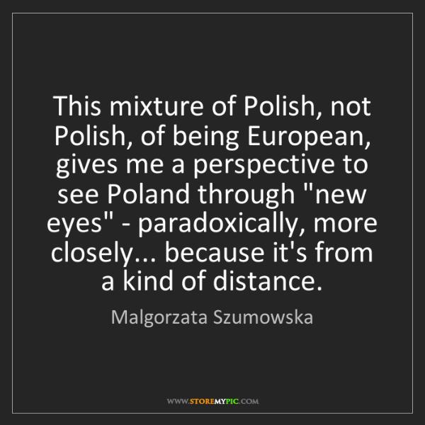 Malgorzata Szumowska: This mixture of Polish, not Polish, of being European,...