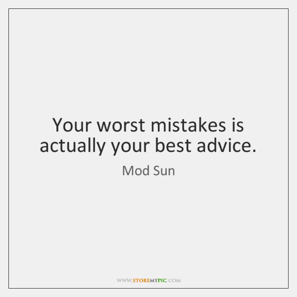 Your worst mistakes is actually your best advice.