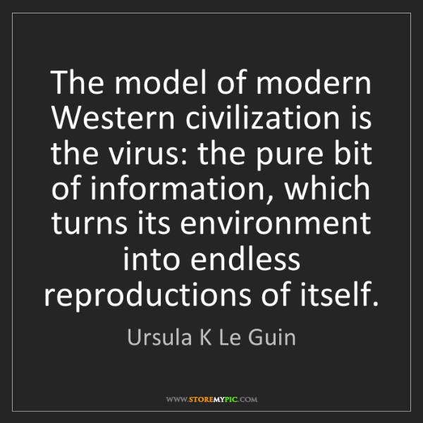 Ursula K Le Guin: The model of modern Western civilization is the virus:...