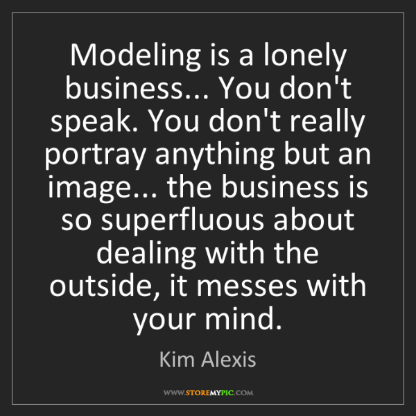 Kim Alexis: Modeling is a lonely business... You don't speak. You...