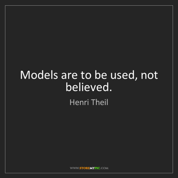 Henri Theil: Models are to be used, not believed.