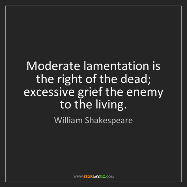 William Shakespeare: Moderate lamentation is the right of the dead; excessive...