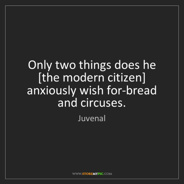 Juvenal: Only two things does he [the modern citizen] anxiously...