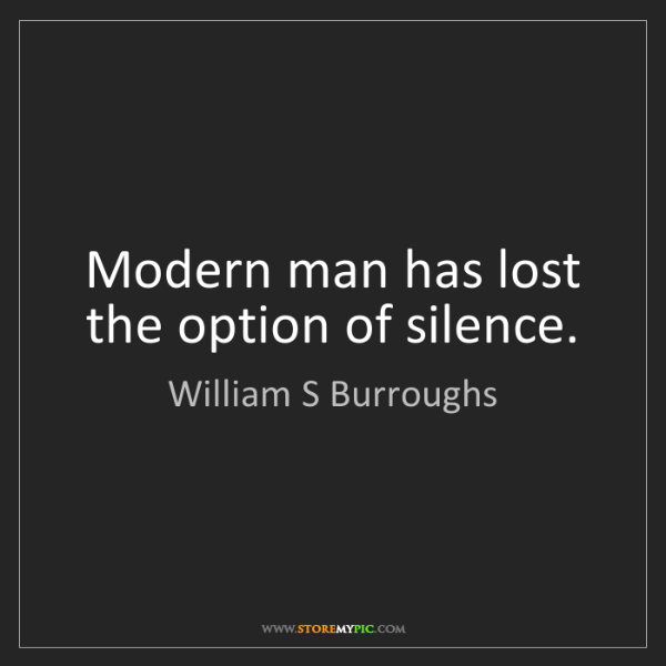 William S Burroughs: Modern man has lost the option of silence.