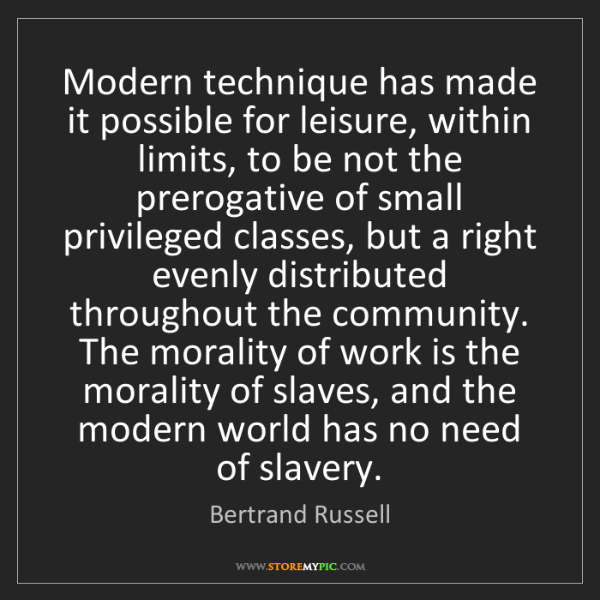 Bertrand Russell: Modern technique has made it possible for leisure, within...