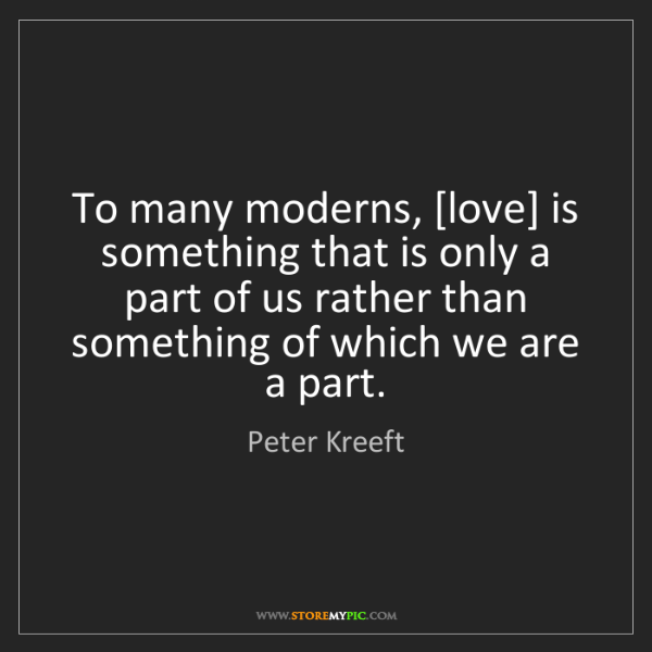 Peter Kreeft: To many moderns, [love] is something that is only a part...