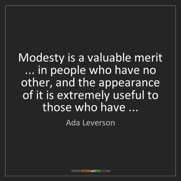 Ada Leverson: Modesty is a valuable merit ... in people who have no...