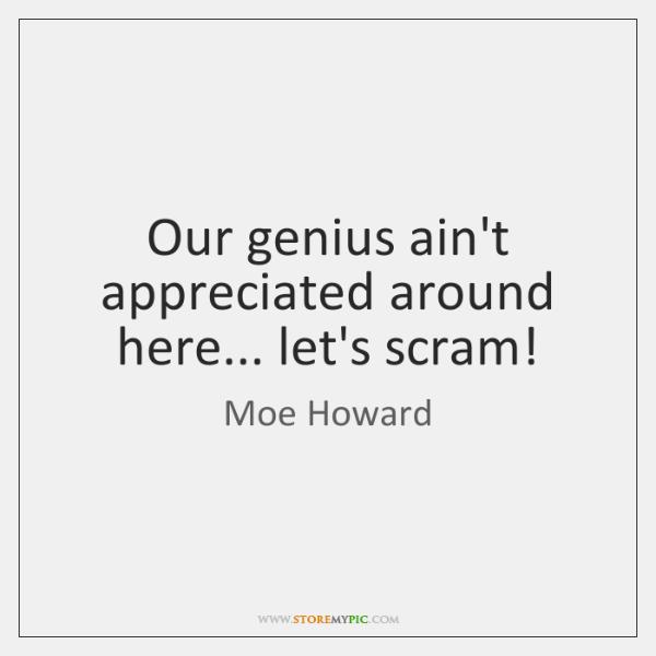 Our genius ain't appreciated around here... let's scram!